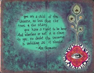 You Are A Child Of The Universe, No Less Than Trees & The Stars - You Have A Right To Be Here - And Whether Or Not It Is Clear To You, No Doubt The Universe Is Unfolding As It Should - Max Ehrmann